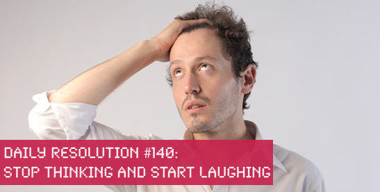 Stop Thinking and Start Laughing